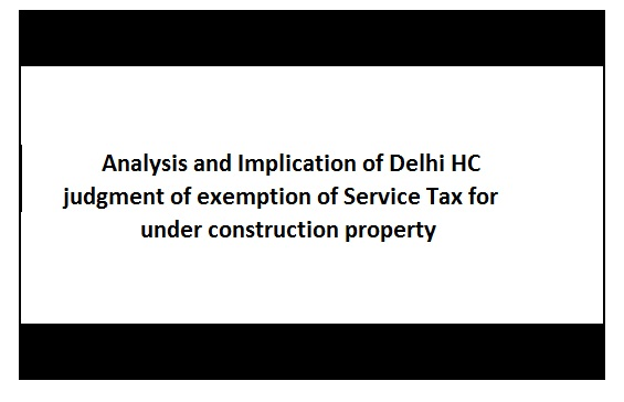 Implication and Analysis of HC order on exemption of service tax in under construction property